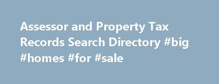 Assessor and Property Tax Records Search Directory #big #homes #for #sale http://property.remmont.com/assessor-and-property-tax-records-search-directory-big-homes-for-sale/  Assessor and Property Tax Records Resources About Assessor and Property Tax Records Every state has an office that handles the assessment of properties. The name of the office varies by state: Assessor – Auditor – County Clerk – Treasurer – Real Property Taxation and so on. Regardless of name, the responsibility remains…