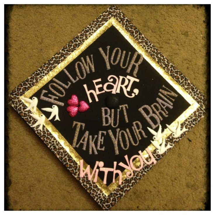 Graduation | Decorated grad cap class of 2013, follow your heart but take your brain with you!