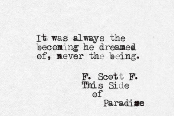 It was always the becoming he dreamed of, never the being. This Side of Paradise, F Scott Fitzgerald