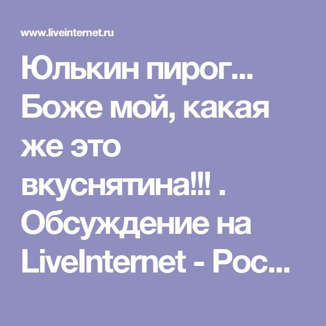Юлькин пирог... Боже мой, какая же это вкуснятина!!! . Обсуждение на LiveInternet - Российский Сервис Онлайн-Дневников