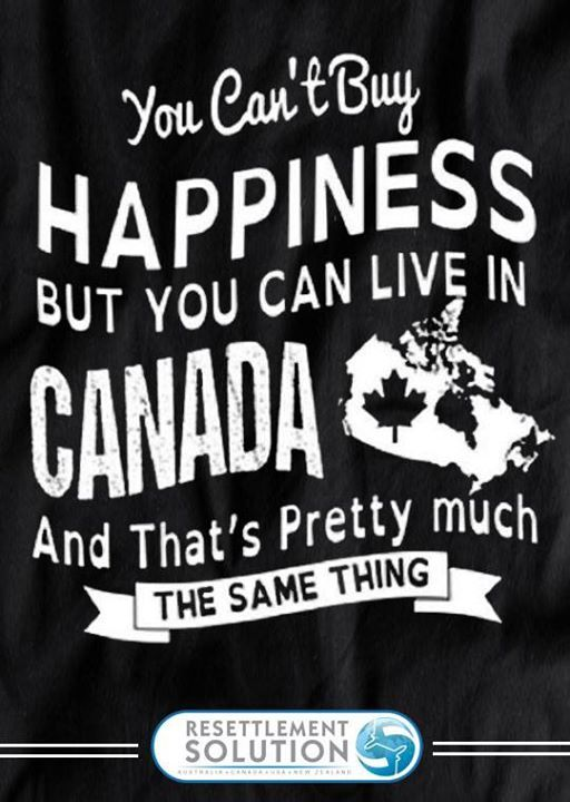 "You Can't Buy ""HAPPINESS"" But You Can Live in ""CANADA"" And That's Pretty Much THE SAME THING!"