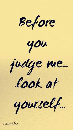 BEFORE you judge me.... LOOK at yourself...