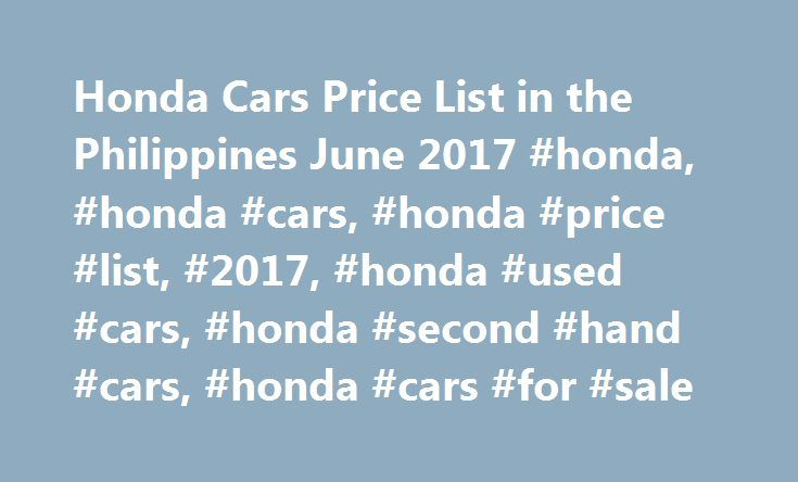 Honda Cars Price List in the Philippines June 2017 #honda, #honda #cars, #honda #price #list, #2017, #honda #used #cars, #honda #second #hand #cars, #honda #cars #for #sale http://dallas.nef2.com/honda-cars-price-list-in-the-philippines-june-2017-honda-honda-cars-honda-price-list-2017-honda-used-cars-honda-second-hand-cars-honda-cars-for-sale/  # Honda Cars Price List in the Philippines June 2017 About Honda Cars Honda Cars are still ruling the roads with sensational features Honda is a…