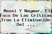 http://tecnoautos.com/wp-content/uploads/imagenes/tendencias/thumbs/messi-y-neymar-el-foco-de-las-criticas-tras-la-eliminacion-del.jpg Neymar. Messi y Neymar, el foco de las críticas tras la eliminación del ..., Enlaces, Imágenes, Videos y Tweets - http://tecnoautos.com/actualidad/neymar-messi-y-neymar-el-foco-de-las-criticas-tras-la-eliminacion-del/