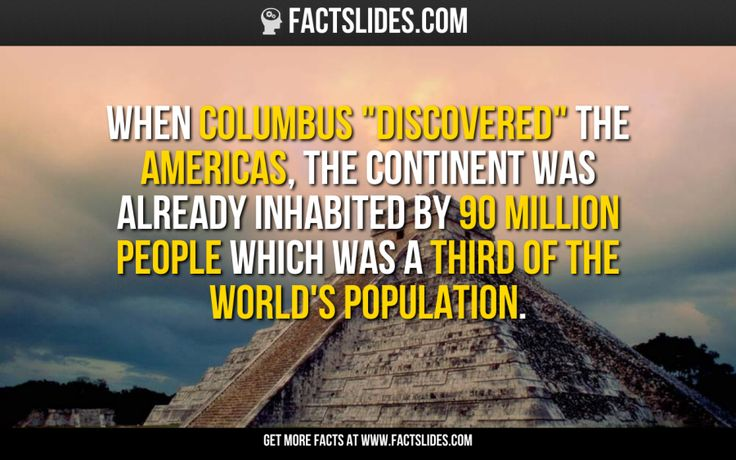"When Columbus ""discovered"" the Americas, the continent was already inhabited by 90 million people which was a third of the world's population."