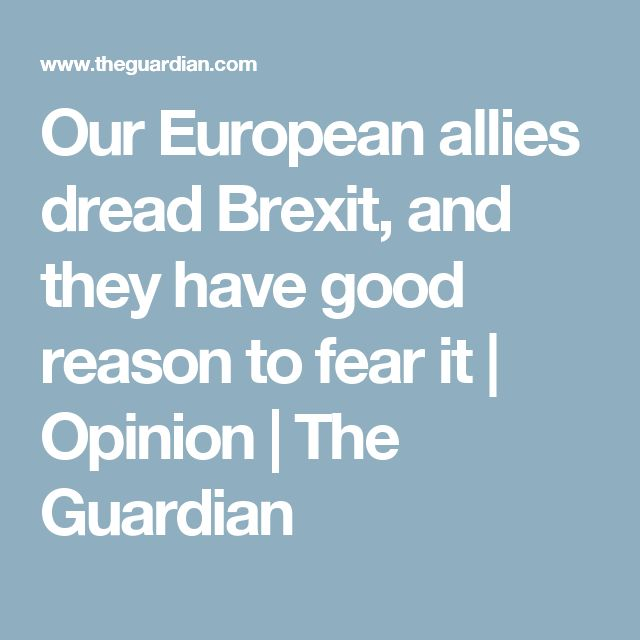 Our European allies dread Brexit, and they have good reason to fear it | Opinion | The Guardian
