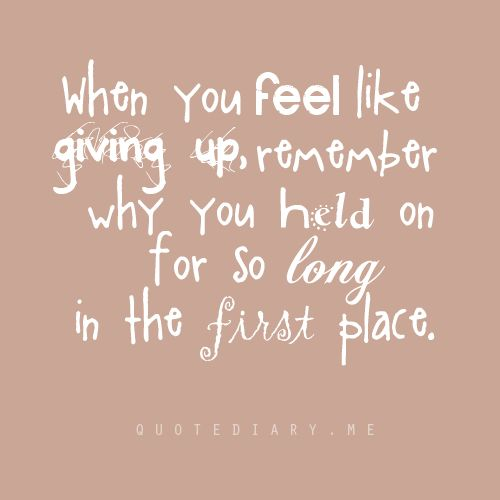 When you feel like giving up, remember why you held on for so long in the first place...
