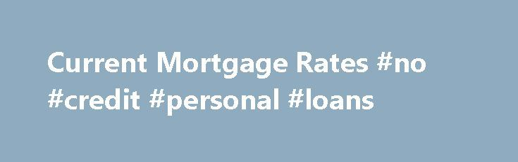 Current Mortgage Rates #no #credit #personal #loans http://loan-credit.remmont.com/current-mortgage-rates-no-credit-personal-loans/  #best home loan # Mortgage Rates Today | Compare Home Loans Find and compare today's mortgage rates from several lenders, banks and credit unions. Check the latest local and national mortgage interest rates for fixed mortgages, ARM, jumbo and other mortgage products by using the interactive table below. 30 yr fixed mtg, 0 Points Glossary […]