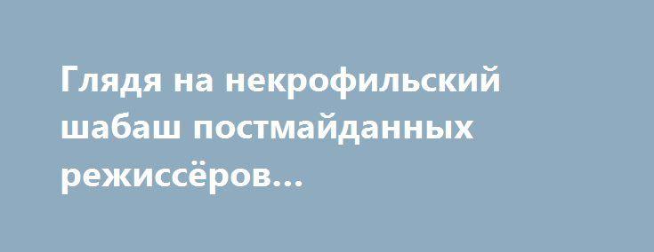 Глядя на некрофильский шабаш постмайданных режиссёров… http://rusdozor.ru/2016/05/21/glyadya-na-nekrofilskij-shabash-postmajdannyx-rezhissyorov/  Недавно экс-президент Украины рассказал, что он поставил перед собой задачу возродить слабое национальное самосознание украинцев. Для этого он готовит «гуманитарный пакет для украинской нации» и строит в подарок Тарасу Шевченко его «хату-мечту». Напомню, что самому Тарасу Шевченко эта хата ни ...
