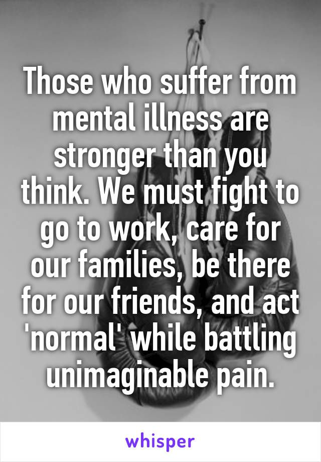 Those who suffer from mental illness are stronger than you think. We must fight to go to work, care for our families, be there for our friends, and act 'normal' while battling unimaginable pain.                                                                                                                                                     More