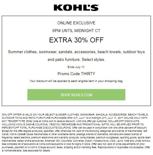 Kohls 30% offer is valid on your select summer clothes, swimwear, sandals, accessories, beach towels, outdoor toys and patio furniture purchases July 10, 2017 through July 11, 2017 online only with any tender type. enter code at kohls.com  to receive discount.