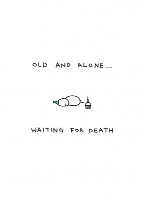 Old And Alone|Funny Happy Birthday Card Old And Alone Waiting For Death. Look on the bright side, at least you have cake. A dark happy birthday card for an ageing friend or family member.