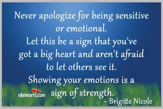 Never apologize for being sensitive or emotional. Let this be a sign