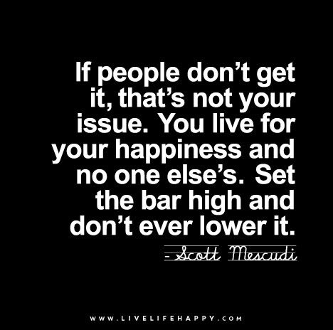 If people don't get it, that's not your issue. You live for your happiness and no one else's. Set the bar high and don't ever lower it.