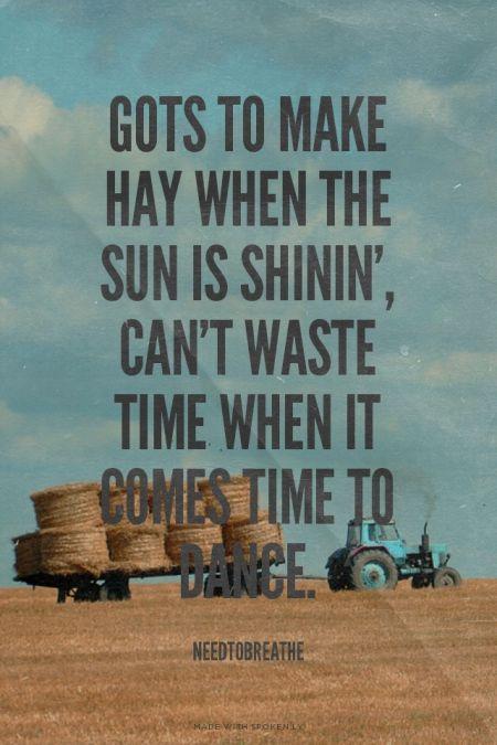 Gots to make hay when the sun is shinin -The Heart, Needtobreathe
