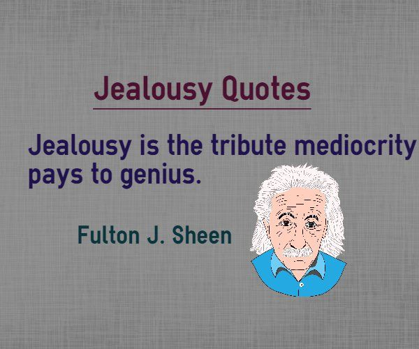Quotes about Jealousy : Jealousy is the tribute mediocrity pays to genius. Author Fulton J. Sheen. Quotes about jealousy on tribute to genius Explanation of jealous quote If somebody is jealous of you, it means that you are genius and the person who is jealous of you is mediocre. Upon seeing...  http://www.braintrainingtools.org/skills/quotes-about-jealousy-tribute-mediocre-pays-genius/