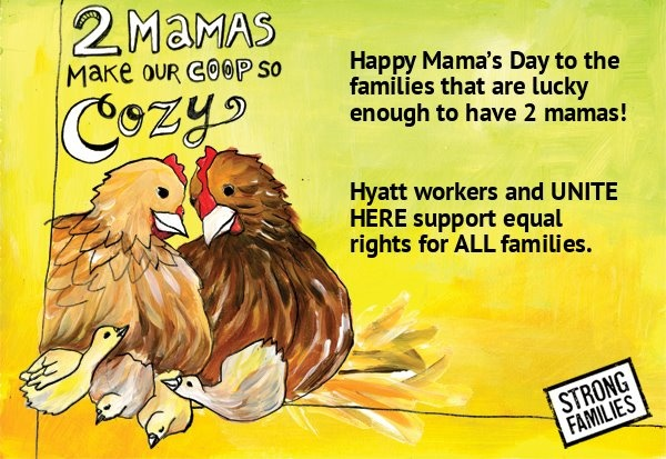 Happy Mama's Day to the families that are lucky enough to have 2 mamas! Hyatt workers and UNITE HERE support equal rights for ALL families. Make your own cards at www.mamasday.org