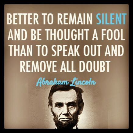 """Better to remain silent than to speak out an remove all doubt."" ~ Abraham Lincoln Shut yo mouth #quotes"