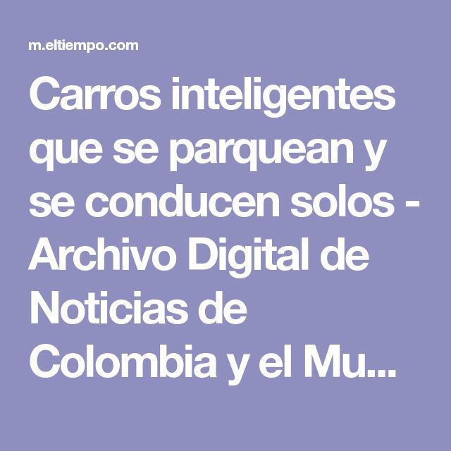 Carros inteligentes que se parquean y se conducen solos - Archivo Digital de Noticias de Colombia y el Mundo desde 1.990 - eltiempo.com