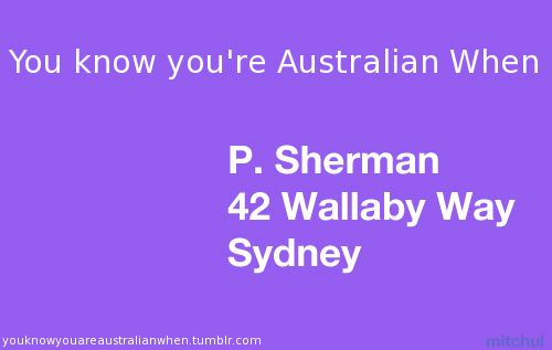 you know you're australian when... P. Sherman 42 wallaby way Sydney. I remembered! Love finding nemo and dory