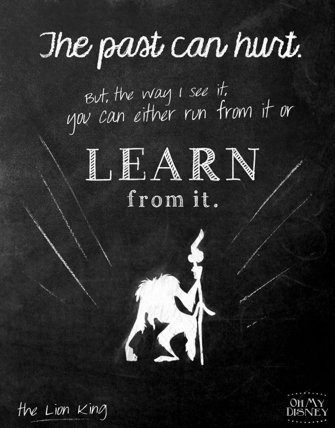 The past can hurt, but the way I see it, you can either run from it or learn from it. Rafiki.