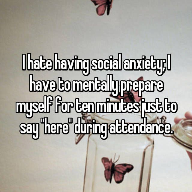 "I hate having social anxiety; I have to mentally prepare myself for ten minutes just to say ""here"" during attendance."