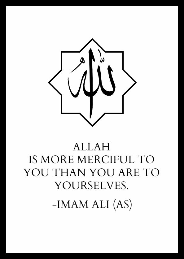 ALLAH IS MORE MERCIFUL TO YOU THAN YOU ARE TO YOURSELVES. -Imam Ali (AS)