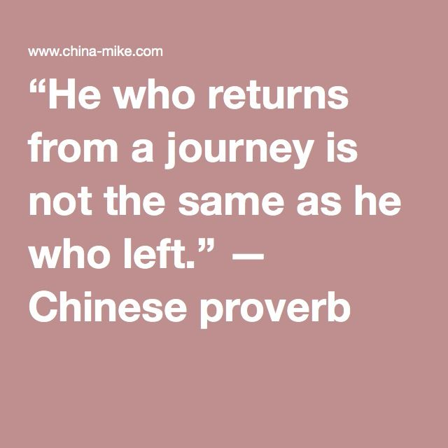 """He who returns from a journey is not the same as he who left."" — Chinese proverb"