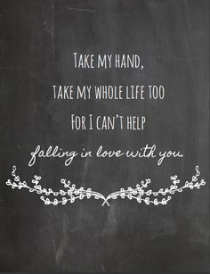 """Love quote: """"Take my hand, take my whole life too, for I can't help falling in love with you."""""""
