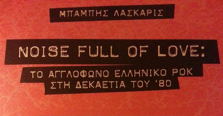 Βιβλίο. Μπάμπης Λάσκαρις: «Noise full of love – Το Αγγλόφωνο Ελληνικό Ροκ Στη Δεκαετία Του '80» http://fragilemag.gr/book-laskaris-noise-full-of-love/
