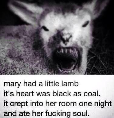 """mary had a little lamb, it's heart was black as coal.  it crept into her room one night and ate her fucking soul"""
