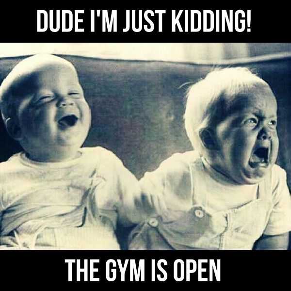 """Dude I'm just kidding! The gym is open."""