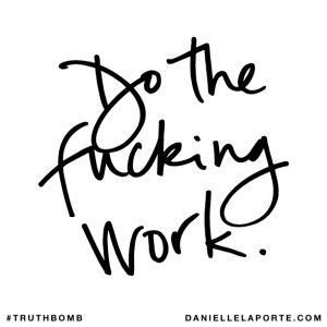 Do the fucking work. @DanielleLaPorte #truthbomb http://www.daniellelaporte.com/truthbomb/truthbomb-825/