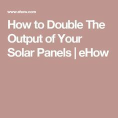 How to Double The Output of Your Solar Panels | eHow