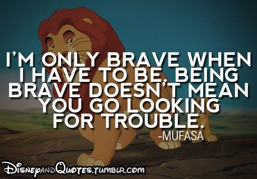 """""""I'm only brave when I have to be.  Being brave, doesn't mean you go looking for trouble.""""  - Mufasa, The Lion King"""