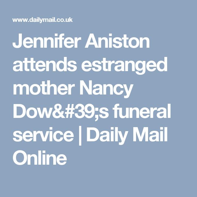 Jennifer Aniston attends estranged mother Nancy Dow's funeral service | Daily Mail Online