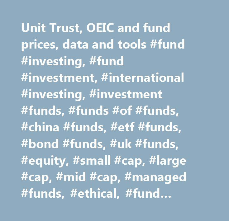 Unit Trust, OEIC and fund prices, data and tools #fund #investing, #fund #investment, #international #investing, #investment #funds, #funds #of #funds, #china #funds, #etf #funds, #bond #funds, #uk #funds, #equity, #small #cap, #large #cap, #mid #cap, #managed #funds, #ethical, #fund #news, #research, #advice, #charts, #graphs, #reports, #analysis, #analyst #reviews, #data, #tables, #oeics, #unit #trusts, #best #funds, #top #funds, #ratings, #rankings, #articles, #news, #quotes, #prices…
