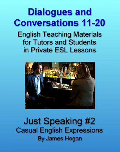 Dialogues and Conversations 11-20. Casual English Expressions.: English Teaching Materials for Tutors and Students in Private ESL Lessons (Just Speaking) by [Hogan, James]