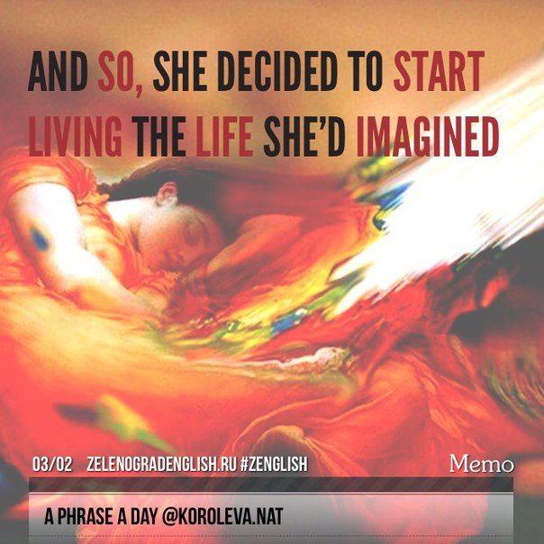 "And so, she decided to start living the life she'd imagined. = Итак, она решила жить той жизнью, которую которую себе ""намечтала"".  #aphraseaday #zenglish #korolevanat #zelenograd #зеленоград"