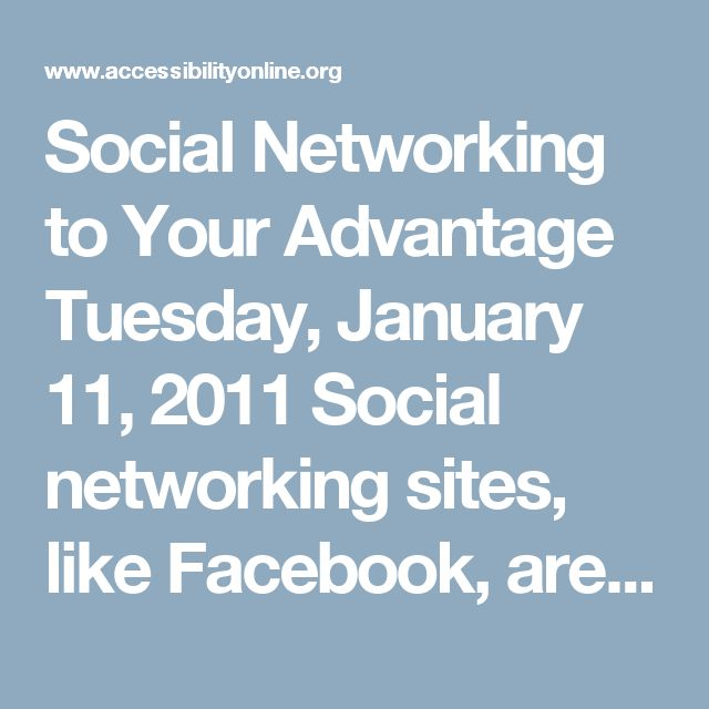 Social Networking to Your Advantage Tuesday, January 11, 2011 Social networking sites, like Facebook, are all the rage, but can they really improve your work place productivity, visibility, and connections? This session will discuss which social network sites are accessible and might work best for you. Case studies from users with disabilities will and practical strategies will be given.