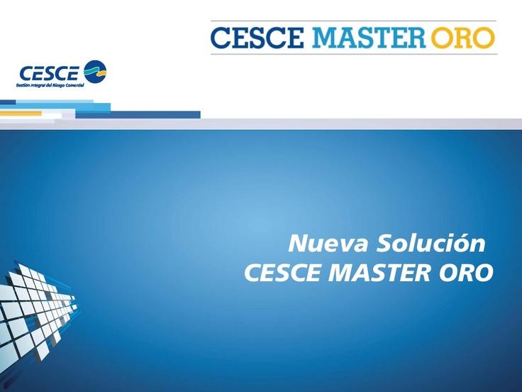 Presentación de CESCE MASTER ORO la única solución flexible del mercado, que permite gestionar inteligentemente los riesgos de crédito a clientes y optimizar su presupuesto, mediante:     •Prospección de Mercados   •Risk Management   •Transferencia del Riesgo: Pay Per Cover / Full Cover   •Financiación   •Servicios de Valor Añadido