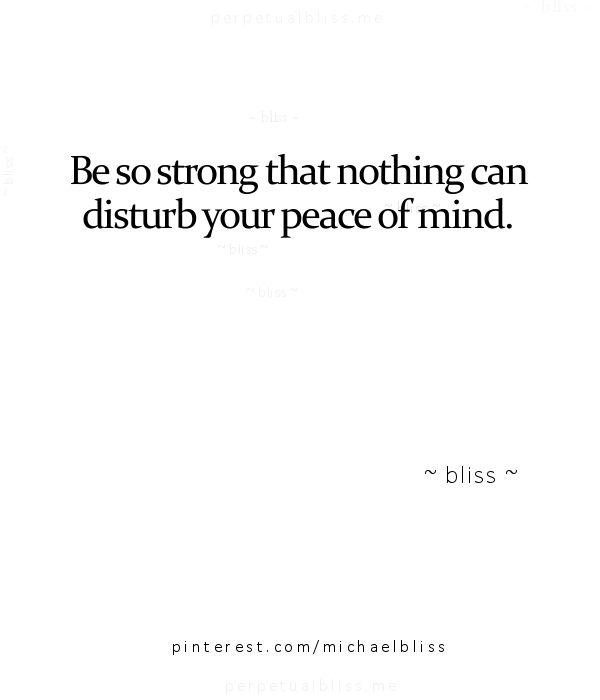 Be so strong that nothing can disturb your peace of mind