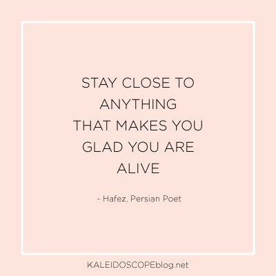 Stay close to anything that makes you glad you are alive - Hafez, Persian Poet | Quote from Kaleidoscope Blog