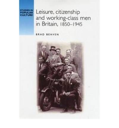 Leisure, Citizenship and Working-class Men in Britain, 1850-1940. Arguing that there was a remarkable continuity in male working-class culture between 1850 and 1945, Beaven contends that despite changing socio-economic contexts, male working-class culture continued to draw from a tradition of active participation and cultural contestation that was both class and gender exclusive.