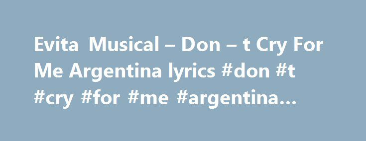 Evita Musical – Don – t Cry For Me Argentina lyrics #don #t #cry #for #me #argentina #lyrics http://lesotho.remmont.com/evita-musical-don-t-cry-for-me-argentina-lyrics-don-t-cry-for-me-argentina-lyrics/  # Don t Cry For Me Argentina lyrics Write about your feelings and thoughts Know what this song is about? Does it mean anything special hidden between the lines to you? Share your meaning with community, make it interesting and valuable. Make sure you've read our simple tips If this song…
