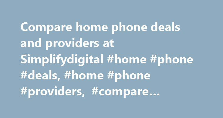 Compare home phone deals and providers at Simplifydigital #home #phone #deals, #home #phone #providers, #compare #home #phone http://massachusetts.nef2.com/compare-home-phone-deals-and-providers-at-simplifydigital-home-phone-deals-home-phone-providers-compare-home-phone/  ABOUT US Call Simplifydigital – Switching Service: 0800 542 4704 /0203 620 7478 | Customer services: 0800 1388 388/0203 620 7473 *Simplifydigital customers save on average £322 per year. Data based on 4,342 Simplifydigital…