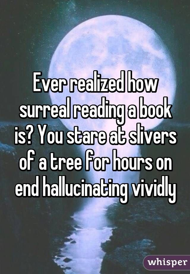 Ever realized how surreal reading a book is? You stare at slivers of a tree for…