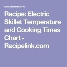 Recipe: Electric Skillet Temperature and Cooking Times Chart - Recipelink.com