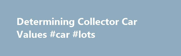 Determining Collector Car Values #car #lots http://india.remmont.com/determining-collector-car-values-car-lots/  #value of cars # Determining Collector Car Values Before you buy or sell an antique. vintage, or classic vehicle, it's a good idea to do a little research on collector car values. Collector cars can be worth anything from a few thousand dollars to a million dollars or more. Understanding what yours is worth is an important part of owning this type of investment vehicle. How to…