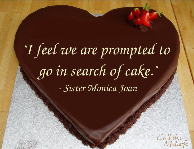 """""""I feel we are prompted to go in search of cake. """" - Sister Monica Joan, Call the Midwife Series 1, Episode 1"""